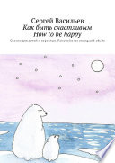 Как быть счастливым. How to be happy. Сказки для детей и взрослых. Fairy tales for young and adults