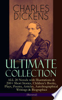 CHARLES DICKENS Ultimate Collection – ALL 20 Novels with Illustrations & 200+ Short Stories, Children's Books, Plays, Poems, Articles, Autobiographical Writings & Biographies (Illustrated)