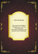 The American builder s companion or  A system of architecture  particularly adapted to the present style of building
