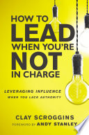 """""""How to Lead When You're Not in Charge: Leveraging Influence When You Lack Authority"""" by Clay Scroggins, Andy Stanley"""