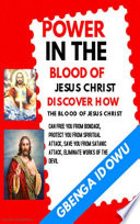 Power in the Blood of Jesus Christ Discover how the Blood of Jesus Christ can free you from Bondage