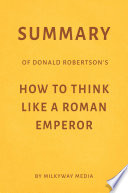 Summary of Donald Robertson's How to Think Like a Roman Emperor by Milkyway Media