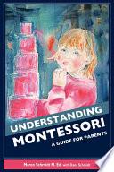 """Understanding Montessori: A Guide for Parents"" by Maren Schmidt M. Ed., Dana Schmidt, Syd Kruse"