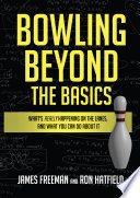 """""""Bowling Beyond the Basics: What's Really Happening on the Lanes, and What You Can Do about It"""" by James Freeman, Ron Hatfield"""