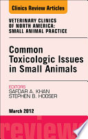 Common Toxicologic Issues in Small Animals  An Issue of Veterinary Clinics  Small Animal Practice   E Book Book