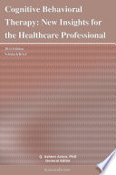 Cognitive Behavioral Therapy  New Insights for the Healthcare Professional  2011 Edition