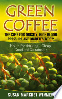 Green Coffee   The Cure for Obesity  High Blood Pressure and Diabetes Type 2 Book