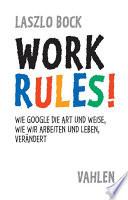 Work Rules!  : Wie Google die Art und Weise, wie wir leben und arbeiten, verändert