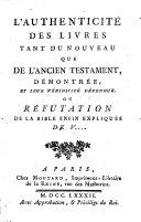L'Authenticité des livres tant du Nouveau que de l'Ancien Testament, démontrée, et leur véridicité défendue. Ou réfutation de La Bible enfin expliquée de V.... [i.e. Voltaire].