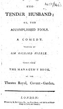The Tender Husband; Or, The Accomplished Fools ... Taken from the Manager's Book, at the Theatre Royal, Covent-Garden