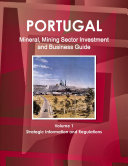 Portugal Mineral, Mining Sector Investment and Business Guide Volume 1 Strategic Information and Regulations