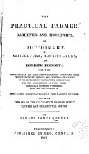 The Practical Farmer  Gardener and Housewife  Or  Dictionary of Agriculture  Horticulture  and Domestic Economy
