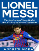 Lionel Messi  The Inspirational Story Behind One of Soccer s Greatest Superstars