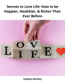 Secrets to Love Life  How to be Happier  Healthier    Richer Than Ever Before