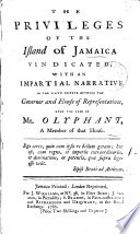 The Privileges of the Island of Jamaica Vindicated  with an Impartial Narrative of the Late Dispute Between the Governor and House of Representatives  Upon the Case of Mr  Olyphant  a Member of that House