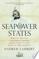 Seapower states : maritime culture, continental empires and the conflict that made the modern world