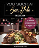 You Suck At Sous Vide   The Cookbook  101 Can t Miss Recipes With Illustrated Instructions For the Inept  the Cowardly  and the Hopeless in the Kitche