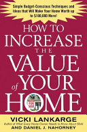 How to Increase the Value of Your Home: Simple, Budget-Conscious Techniques and Ideas That Will Make Your Home Worth Up to $100,000 More!