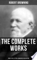 The Complete Works of Robert Browning  Poems  Plays  Letters   Biographies in One Edition