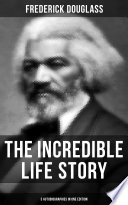 The Incredible Life Story of Frederick Douglass  3 Autobiographies in One Edition