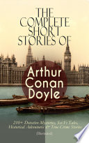 The Complete Short Stories Of Arthur Conan Doyle 210 Detective Mysteries Sci Fi Tales Historical Adventures True Crime Stories Illustrated