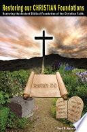 Restoring Our Christian Foundations Restoring The Ancient Biblical Foundations Of The Christian Faith