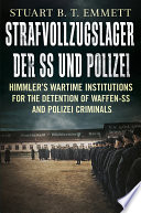 """Strafvollzugslager Der SSUnd Polizei: Himmler's Wartime Institutions for the Detention of Waffen-SS and Polizei Criminals"" by Stuart B. T. Emmett"