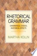 Rhetorical Grammar  : Grammatical Choices, Rhetorical Effects