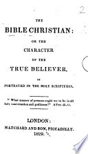 The Bible Christian  Or the Character of the True Believer  as Portrayed in the Holy Scriptures