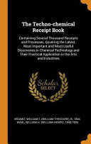 The Techno Chemical Receipt Book  Containing Several Thousand Receipts and Processes  Covering the Latest  Most Important and Most Useful Discoveries