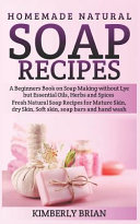 Homemade Natural Soap Recipes  A Beginners Book on Soap Making Without Lye But Essential Oils  Herbs and Spices   Fresh Natural Soap Recipes for Matu