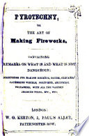 Pyrotechny, or the Art of making Fireworks; containing remarks on what is and what is not dangerous, etc