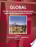 Global Mining and Mineral Industry Government Agencies and Organizations Directory Volume 1 Government Agencies  Organizations  Companies Book