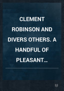 CLEMENT ROBINSON and divers others. A HANDFUL OF PLEASANT DELIGHTS.