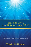 Jesus the Giver  the Gifts and the Gifted  Spiritual Gifts That Prepare You For Eternity