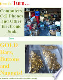 How To Turn Computers and Electronic Junk Into Gold Bars Buttons and Nuggets