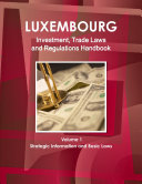 Luxemburg Investment, Trade Laws and Regulations Handbook Volume 1 Strategic Information and Basic Laws