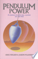 """Pendulum Power: A Mystery You Can See, A Power You Can Feel"" by Greg Nielsen, Joseph Polansky"
