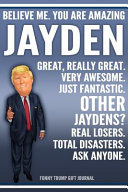 Funny Trump Journal   Believe Me  You Are Amazing Jayden Great  Really Great  Very Awesome  Just Fantastic  Other Jaydens  Real Losers  Total Disasters  Ask Anyone  Funny Trump Gift Journal Book PDF