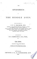 The Epidemics of the middle ages: from the German. ... Translated by B. G. Babington, etc. (A boke, or counseill against the disease commonly called the Sweate ... By J. Caius.) (The Black Death in the fourteenth century. Revised by H. E. Lloyd. The Dancing Mania.-Appendix.)