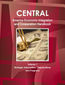 Central America Economic Integration and Cooperation Handbook Volume 1 Strategic Information  Organizations and Programs