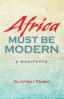 Africa must be modern [electronic resource] : a manifesto / Olúfẹmi Táíwò