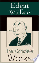 """The Complete Works of Edgar Wallace: The ultimate collections of mystery & detective thrillers from the prolific English crime writer, featuring Novels, Stories, Historical Works and True Crime Accounts"" by Edgar Wallace"
