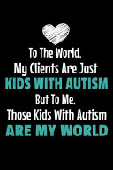 To The World My Clients Are Just Kids With Autism But To Me Those Kids With Autism Are My World