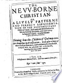 The New-Borne Christian. Or, a Lively Patterne and Perfect Representation of the Saint-militant Child of God, Etc