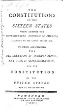 The Constitutions of the Sixteen States which Compose the Confederated Republic of America  According to the Latest Amendments  To which are Prefixed the Declaration of Independence  Articles of Confederation  and the Constitution of the United States  with All the Amendments