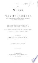 The Works Of Flavius Josephus The Learned And Authentic Jewish Historian And Celebrated Warrior To Which Are Added Three Dissertations Concerning Jesus Christ John The Baptist James The Just God S Command To Abraham C Translated By William Whiston Etc