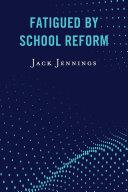 Fatigued by School Reform