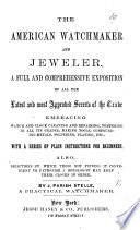 The American Watchmaker and Jeweler  a Full     Exposition of All the     Secrets of the Trade  Etc