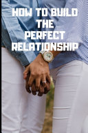 How to Build the Perfect Relationship